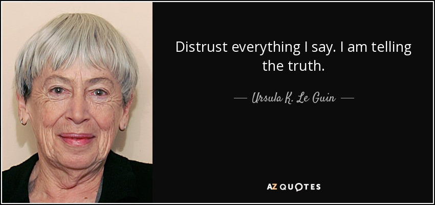 Distrust everything I say. I am telling the truth. - Ursula K. Le Guin
