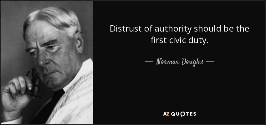 Distrust of authority should be the first civic duty. - Norman Douglas