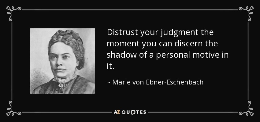 Distrust your judgment the moment you can discern the shadow of a personal motive in it. - Marie von Ebner-Eschenbach