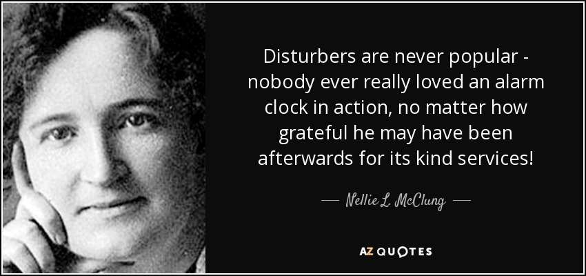 Disturbers are never popular - nobody ever really loved an alarm clock in action, no matter how grateful he may have been afterwards for its kind services! - Nellie L. McClung