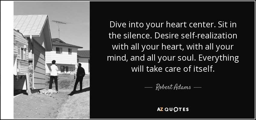Dive into your heart center. Sit in the silence. Desire self-realization with all your heart, with all your mind, and all your soul. Everything will take care of itself. - Robert Adams