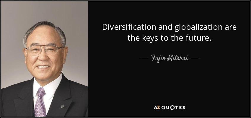 Diversification and globalization are the keys to the future. - Fujio Mitarai