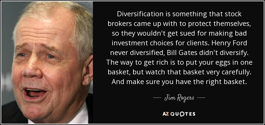 Diversification is something that stock brokers came up with to protect themselves, so they wouldn't get sued for making bad investment choices for clients. Henry Ford never diversified, Bill Gates didn't diversify. The way to get rich is to put your eggs in one basket, but watch that basket very carefully. And make sure you have the right basket. - Jim Rogers