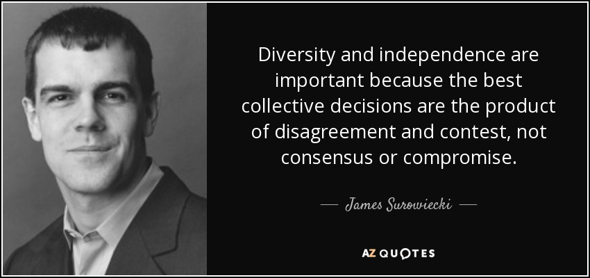 Diversity and independence are important because the best collective decisions are the product of disagreement and contest, not consensus or compromise. - James Surowiecki