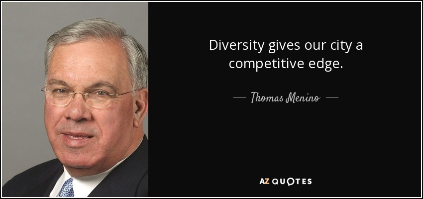 Diversity gives our city a competitive edge. - Thomas Menino