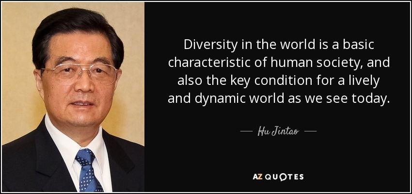 Diversity in the world is a basic characteristic of human society, and also the key condition for a lively and dynamic world as we see today. - Hu Jintao