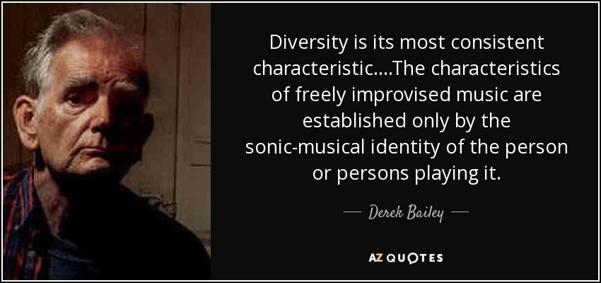 Diversity is its most consistent characteristic....The characteristics of freely improvised music are established only by the sonic-musical identity of the person or persons playing it. - Derek Bailey