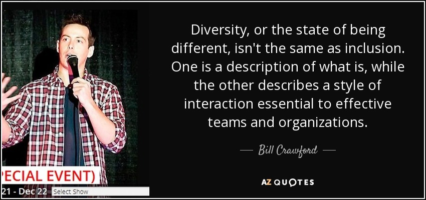 Diversity, or the state of being different, isn't the same as inclusion. One is a description of what is, while the other describes a style of interaction essential to effective teams and organizations. - Bill Crawford