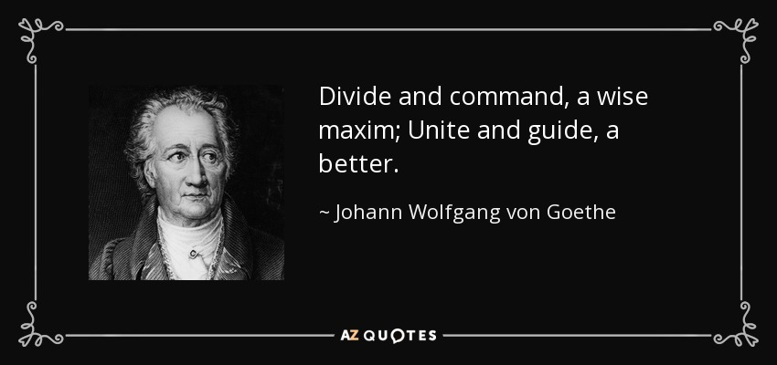 Divide and command, a wise maxim; Unite and guide, a better. - Johann Wolfgang von Goethe