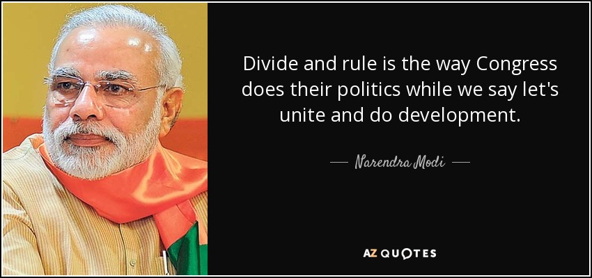 Divide and rule is the way Congress does their politics while we say let's unite and do development. - Narendra Modi