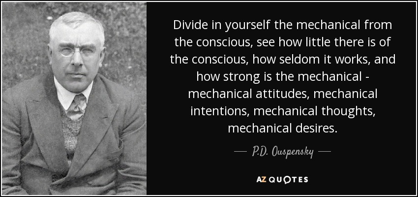 Divide in yourself the mechanical from the conscious, see how little there is of the conscious, how seldom it works, and how strong is the mechanical - mechanical attitudes, mechanical intentions, mechanical thoughts, mechanical desires. - P.D. Ouspensky