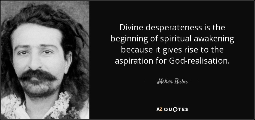 Divine desperateness is the beginning of spiritual awakening because it gives rise to the aspiration for God-realisation. - Meher Baba