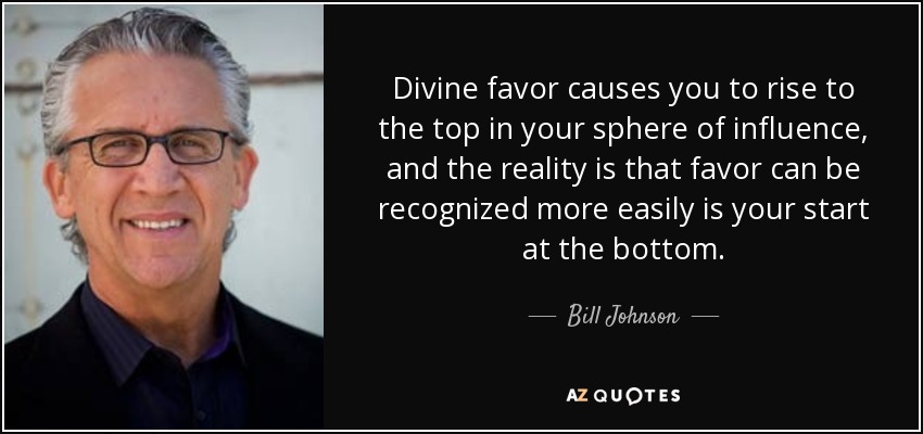 Divine favor causes you to rise to the top in your sphere of influence, and the reality is that favor can be recognized more easily is your start at the bottom. - Bill Johnson