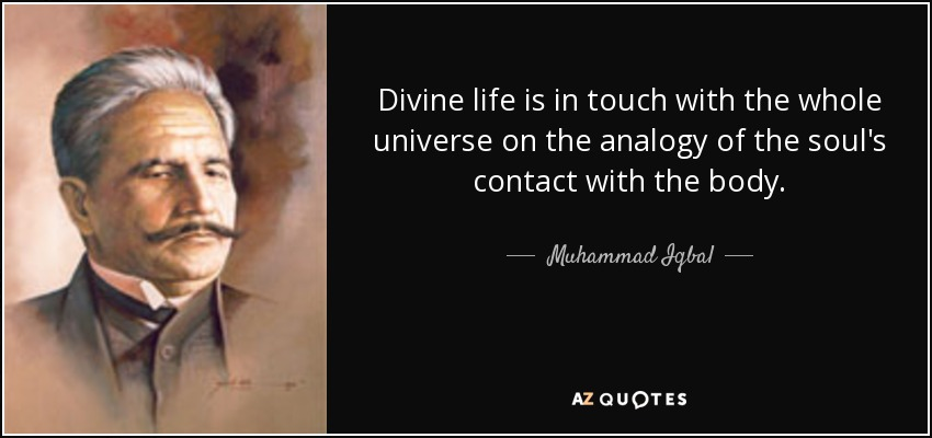 Divine life is in touch with the whole universe on the analogy of the soul's contact with the body. - Muhammad Iqbal