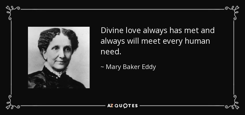 Divine love always has met and always will meet every human need. - Mary Baker Eddy