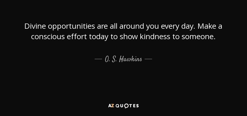 Divine opportunities are all around you every day. Make a conscious effort today to show kindness to someone. - O. S. Hawkins