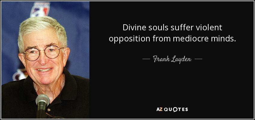 Divine souls suffer violent opposition from mediocre minds. - Frank Layden