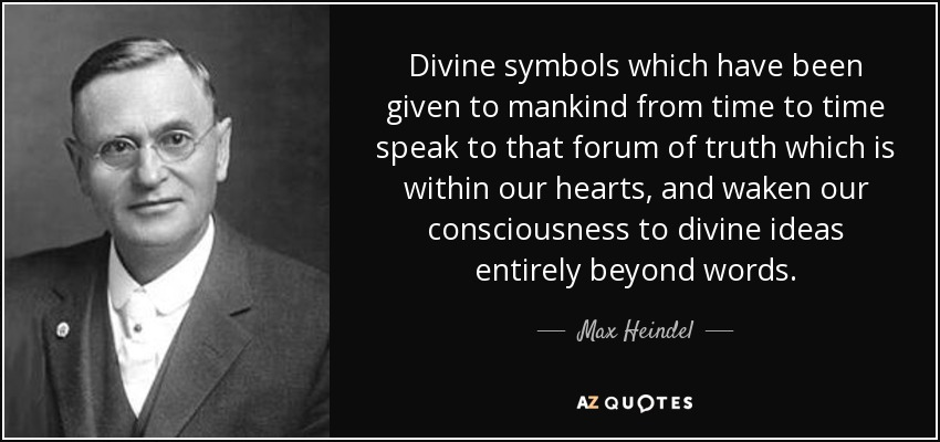 Divine symbols which have been given to mankind from time to time speak to that forum of truth which is within our hearts, and waken our consciousness to divine ideas entirely beyond words. - Max Heindel
