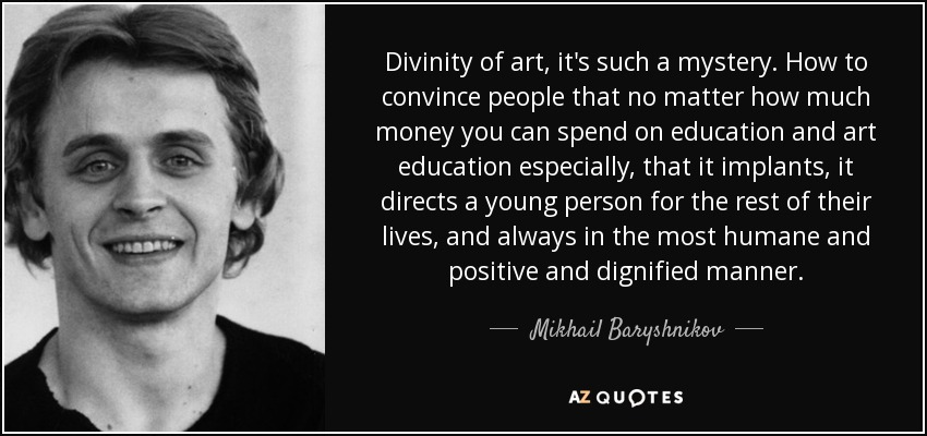 Divinity of art, it's such a mystery. How to convince people that no matter how much money you can spend on education and art education especially, that it implants, it directs a young person for the rest of their lives, and always in the most humane and positive and dignified manner. - Mikhail Baryshnikov