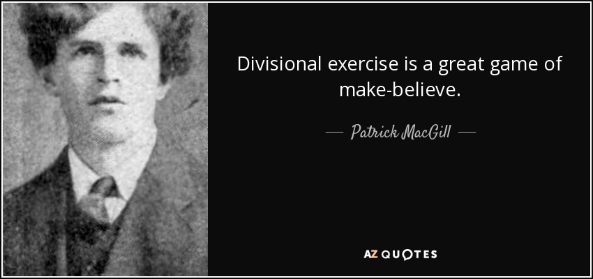 Divisional exercise is a great game of make-believe. - Patrick MacGill