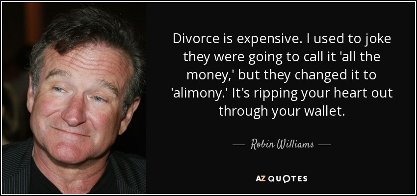 Divorce is expensive. I used to joke they were going to call it 'all the money,' but they changed it to 'alimony.' It's ripping your heart out through your wallet. - Robin Williams