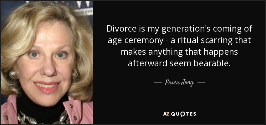Divorce is my generation's coming of age ceremony - a ritual scarring that makes anything that happens afterward seem bearable. - Erica Jong