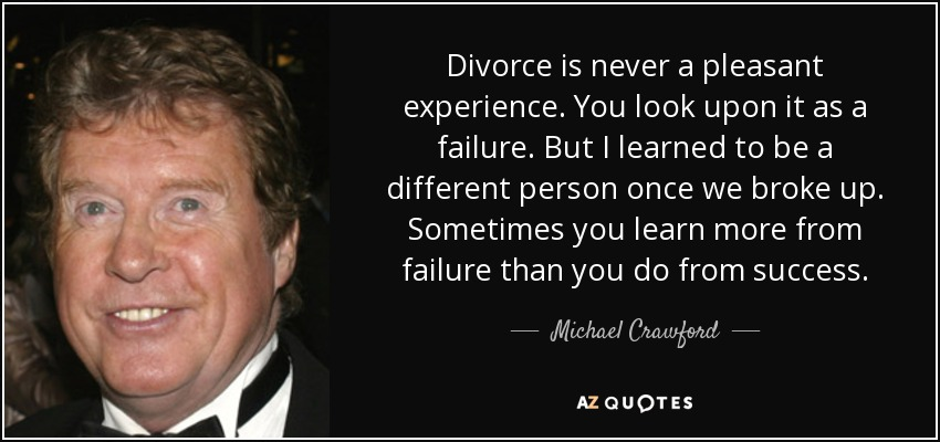 Divorce is never a pleasant experience. You look upon it as a failure. But I learned to be a different person once we broke up. Sometimes you learn more from failure than you do from success. - Michael Crawford