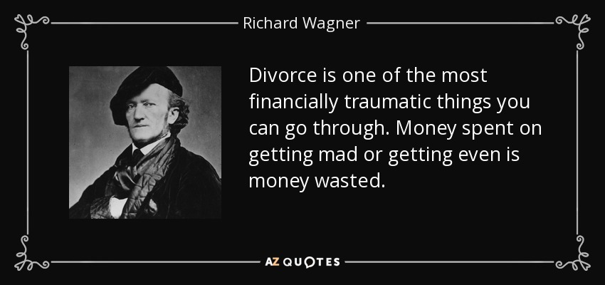 Divorce is one of the most financially traumatic things you can go through. Money spent on getting mad or getting even is money wasted. - Richard Wagner