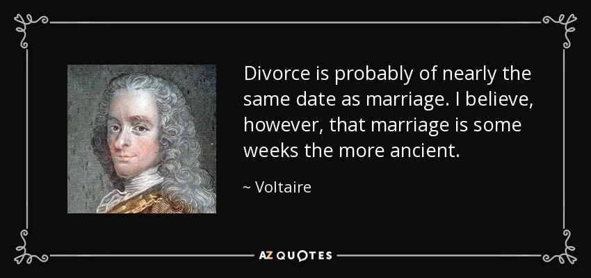 Divorce is probably of nearly the same date as marriage. I believe, however, that marriage is some weeks the more ancient. - Voltaire