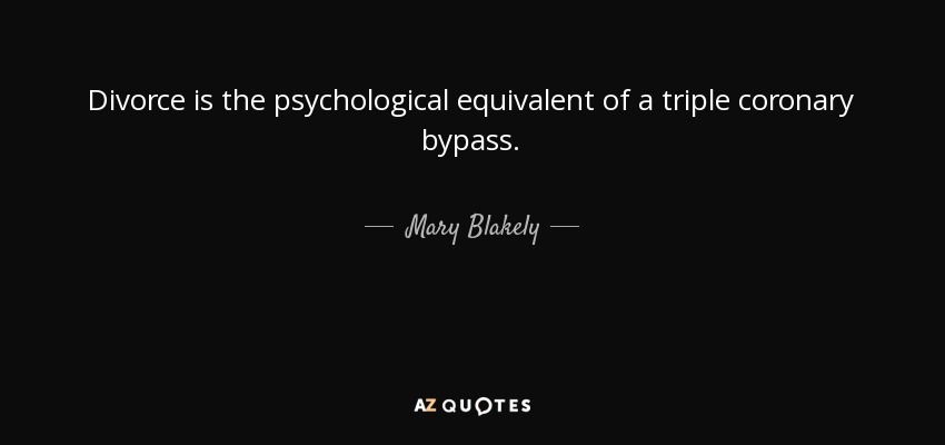Divorce is the psychological equivalent of a triple coronary bypass. - Mary Blakely