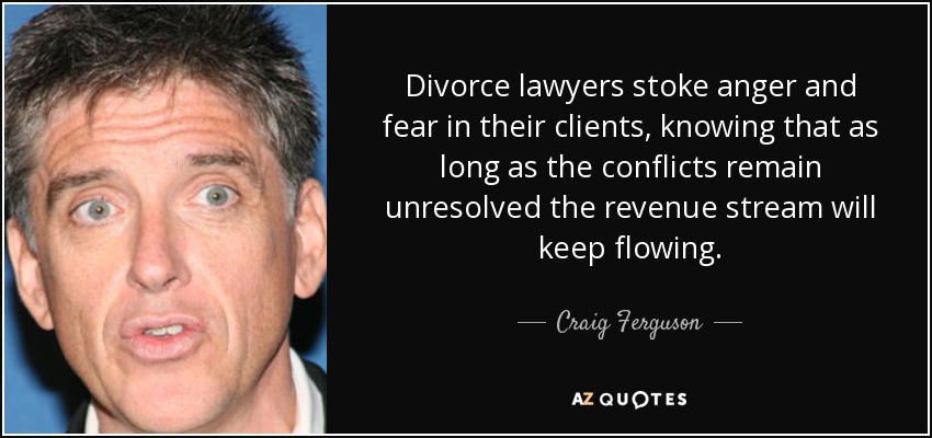 Divorce lawyers stoke anger and fear in their clients, knowing that as long as the conflicts remain unresolved the revenue stream will keep flowing. - Craig Ferguson