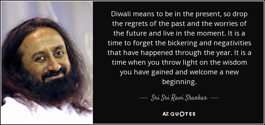 Diwali means to be in the present, so drop the regrets of the past and the worries of the future and live in the moment. It is a time to forget the bickering and negativities that have happened through the year. It is a time when you throw light on the wisdom you have gained and welcome a new beginning. - Sri Sri Ravi Shankar