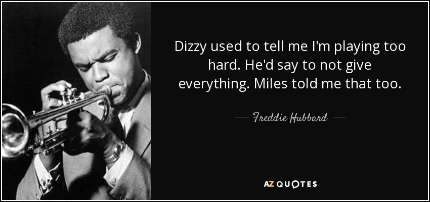 Dizzy used to tell me I'm playing too hard. He'd say to not give everything. Miles told me that too. - Freddie Hubbard