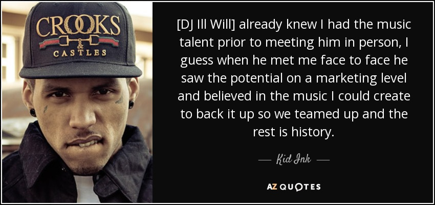 [DJ Ill Will] already knew I had the music talent prior to meeting him in person, I guess when he met me face to face he saw the potential on a marketing level and believed in the music I could create to back it up so we teamed up and the rest is history. - Kid Ink