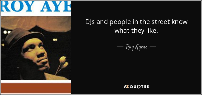 DJs and people in the street know what they like. - Roy Ayers