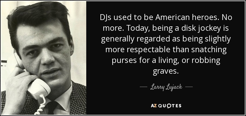 DJs used to be American heroes. No more. Today, being a disk jockey is generally regarded as being slightly more respectable than snatching purses for a living, or robbing graves. - Larry Lujack