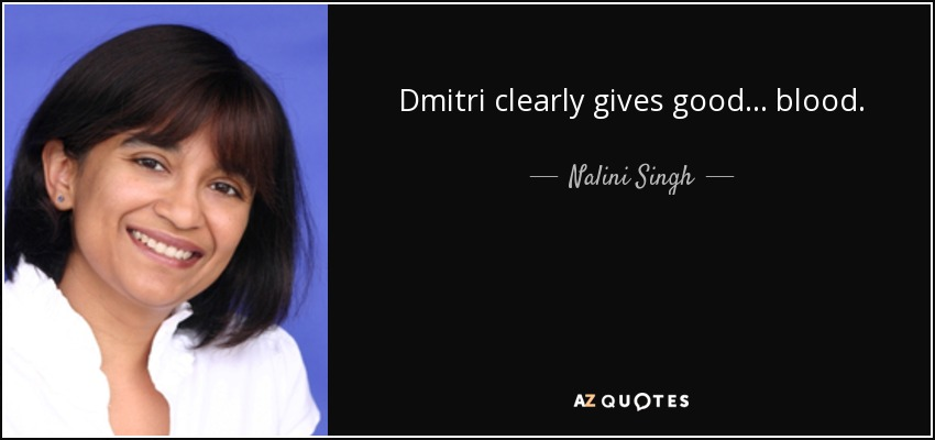 Dmitri clearly gives good . . . blood. - Nalini Singh