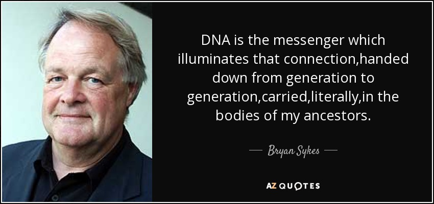 DNA is the messenger which illuminates that connection,handed down from generation to generation,carried,literally,in the bodies of my ancestors. - Bryan Sykes