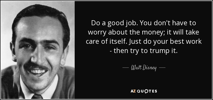 Do a good job. You don't have to worry about the money; it will take care of itself. Just do your best work - then try to trump it. - Walt Disney