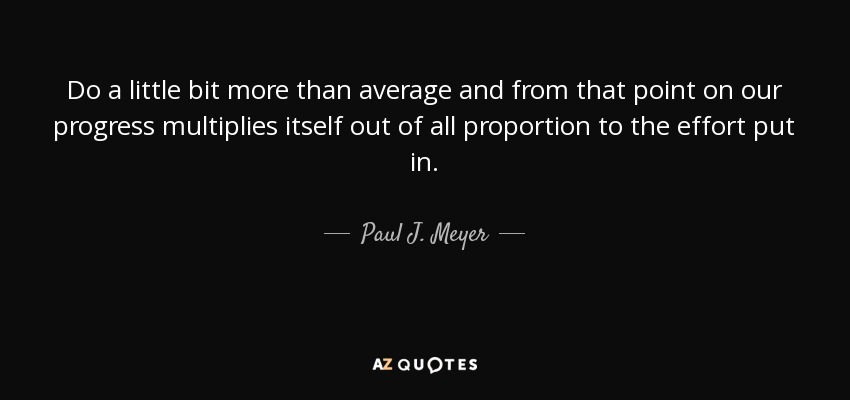 Do a little bit more than average and from that point on our progress multiplies itself out of all proportion to the effort put in. - Paul J. Meyer