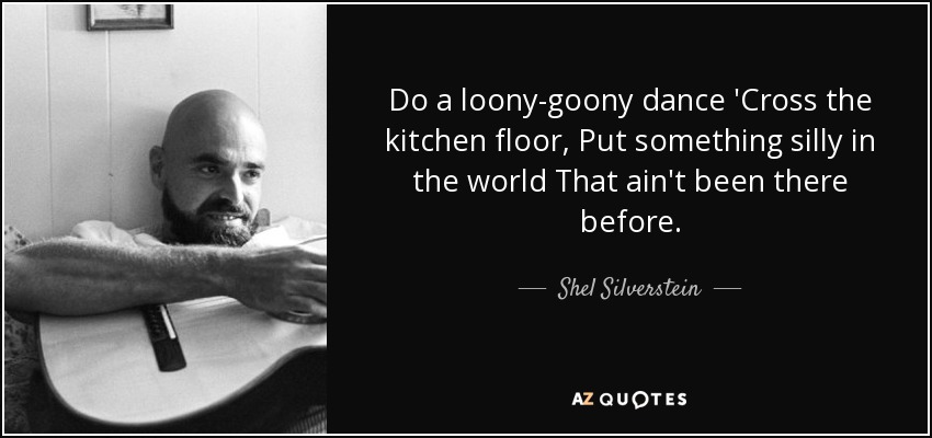 Do a loony-goony dance 'Cross the kitchen floor, Put something silly in the world That ain't been there before. - Shel Silverstein