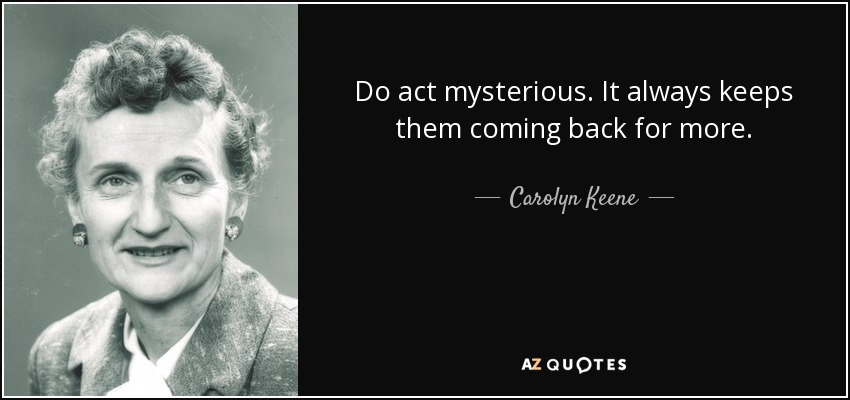 Do act mysterious. It always keeps them coming back for more. - Carolyn Keene