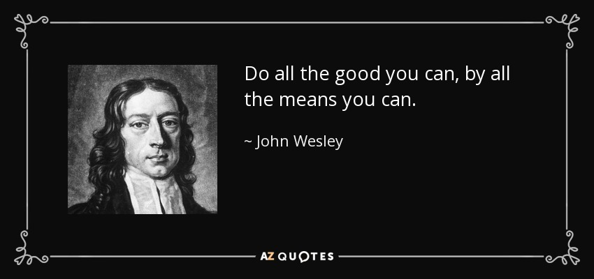 Do all the good you can, by all the means you can. - John Wesley