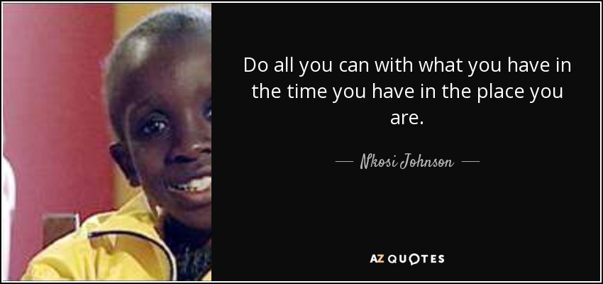 Do all you can with what you have in the time you have in the place you are. - Nkosi Johnson