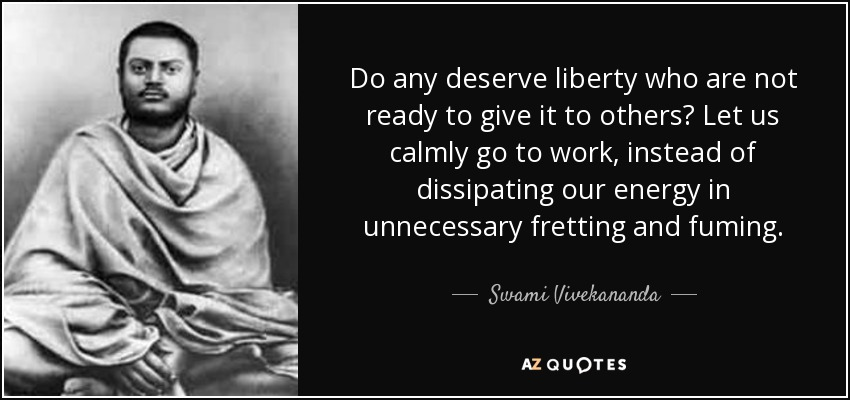 Do any deserve liberty who are not ready to give it to others? Let us calmly go to work, instead of dissipating our energy in unnecessary fretting and fuming. - Swami Vivekananda