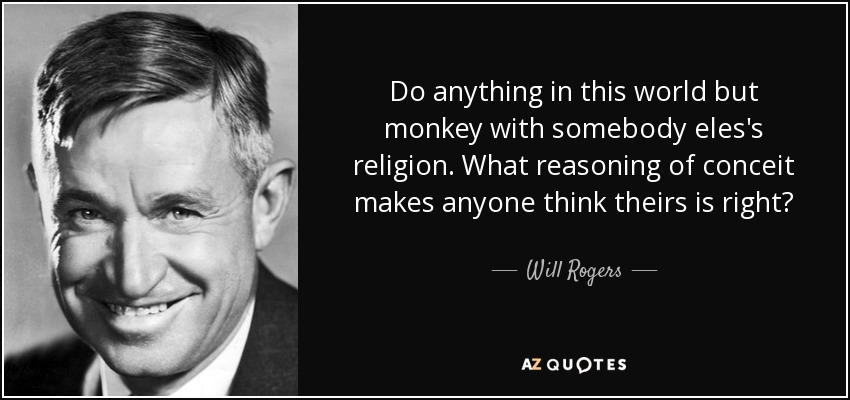 Do anything in this world but monkey with somebody eles's religion. What reasoning of conceit makes anyone think theirs is right? - Will Rogers