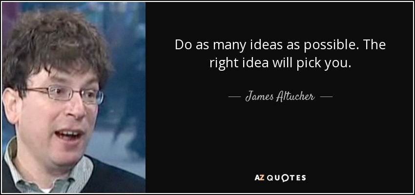 Do as many ideas as possible. The right idea will pick you. - James Altucher
