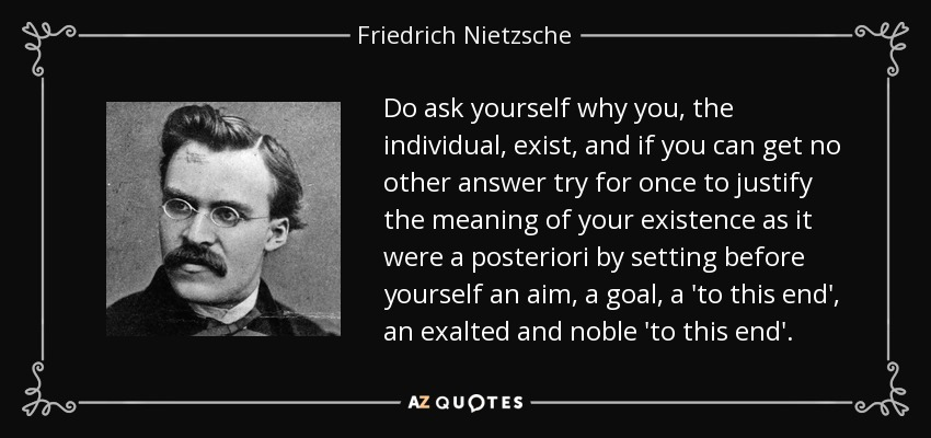 Do ask yourself why you, the individual, exist, and if you can get no other answer try for once to justify the meaning of your existence as it were a posteriori by setting before yourself an aim, a goal, a 'to this end', an exalted and noble 'to this end'. - Friedrich Nietzsche