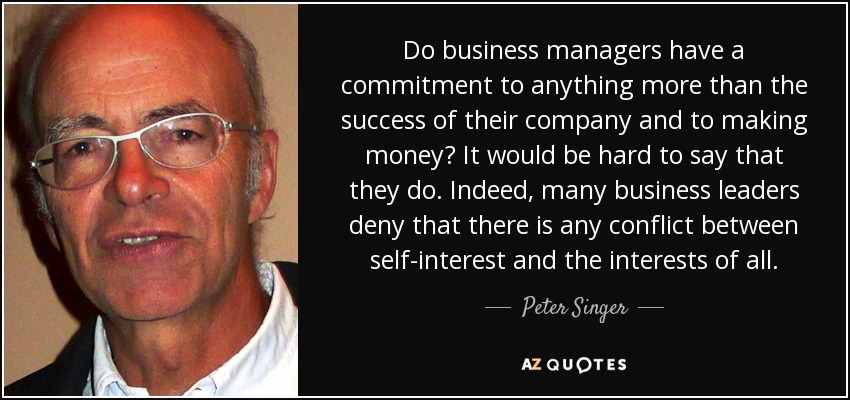 Do business managers have a commitment to anything more than the success of their company and to making money? It would be hard to say that they do. Indeed, many business leaders deny that there is any conflict between self-interest and the interests of all. - Peter Singer