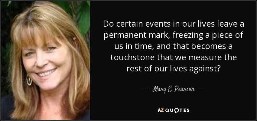 Do certain events in our lives leave a permanent mark, freezing a piece of us in time, and that becomes a touchstone that we measure the rest of our lives against? - Mary E. Pearson